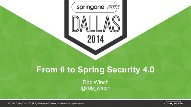 From 0 to Spring Security 4.0  Rob Winch  @rob_winch  © 2014 SpringOne 2GX. All rights reserved. Do not distribute without...