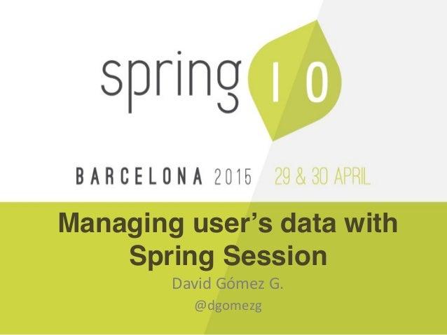 Managing user's data with Spring Session David Gómez G.  @dgomezg