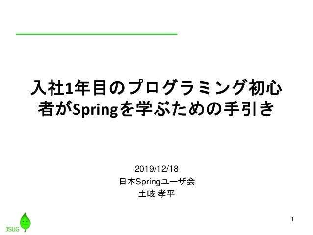1 入社1年目のプログラミング初心 者がSpringを学ぶための手引き 2019/12/18 日本Springユーザ会 土岐 孝平