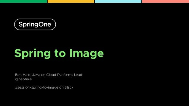 Spring to Image Ben Hale, Java on Cloud Platforms Lead   @nebhale   #session-spring-to-image on Slack 1