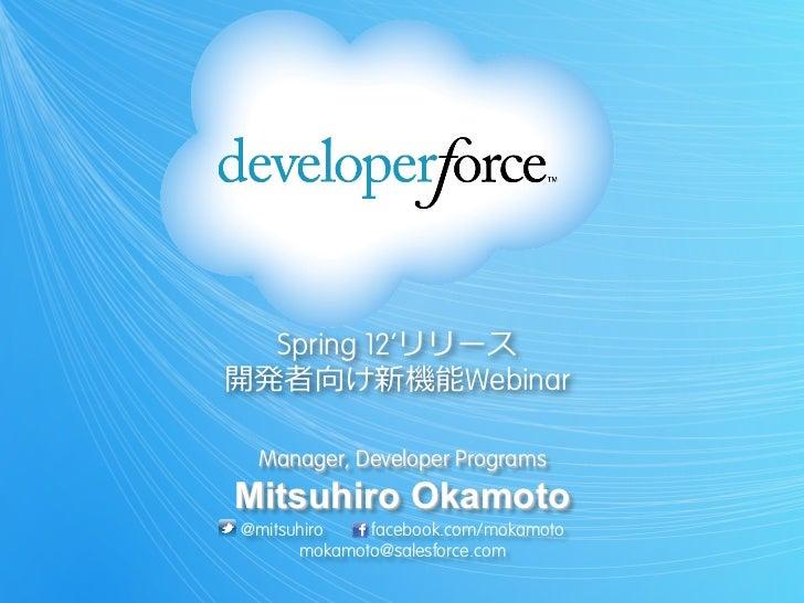 Spring 12'リリース開発者向け新機能Webinar Manager, Developer ProgramsMitsuhiro Okamoto@mitsuhiro   facebook.com/mokamoto      mokamoto...