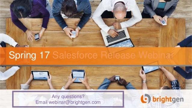 Spring 17 Salesforce Release Webinar Any questions? Email webinar@brightgen.com