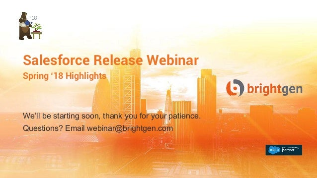 Salesforce Release Webinar Spring '18 Highlights We'll be starting soon, thank you for your patience. Questions? Email web...