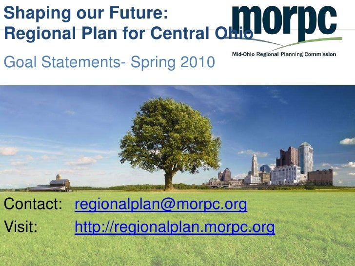 Shaping our Future:Regional Plan for Central Ohio<br />Goal Statements- Spring 2010<br />Contact: 	regionalplan@morpc.org<...