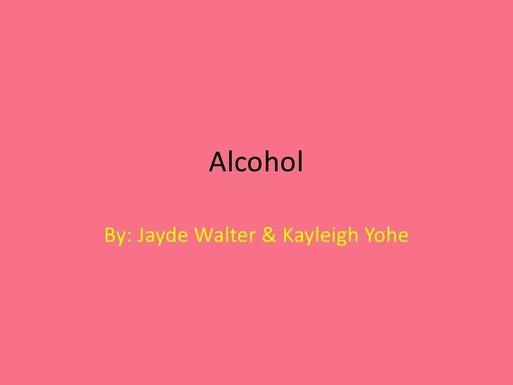 Alcohol <br />By: Jayde Walter & Kayleigh Yohe<br />