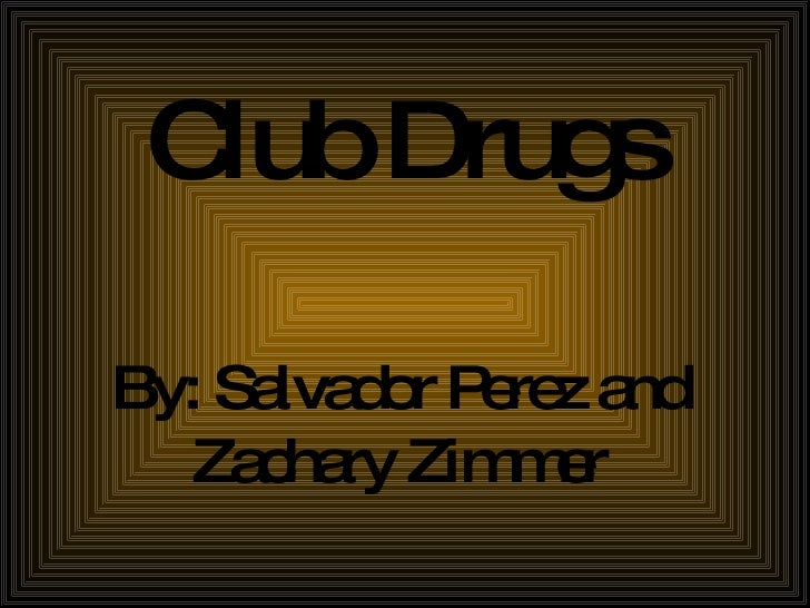 Club Drugs By: Salvador Perez and Zachary Zimmer