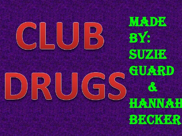 CLUB <br />DRUGS<br />Made by:<br />Suzie guard<br />&<br />Hannah becker<br />