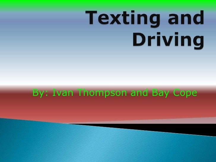 Texting and Driving<br />By: Ivan Thompson and Bay Cope<br />