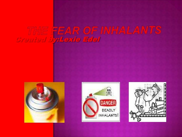 The Fear Of Inhalants<br />Created by:Lexie Edel<br />