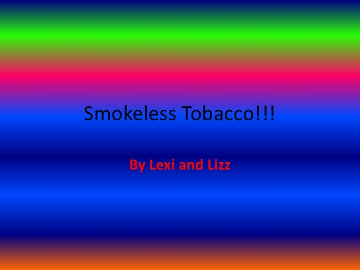 Smokeless Tobacco!!!<br />By Lexi and Lizz <br />