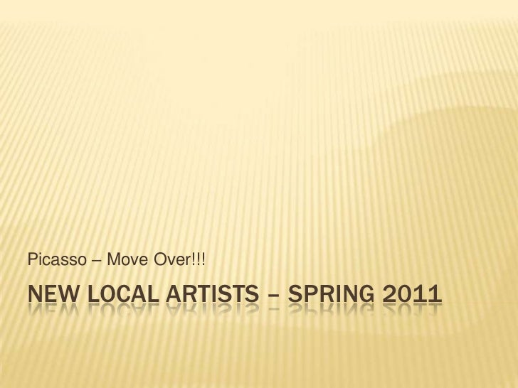 new Local artists – Spring 2011<br />Picasso – Move Over!!!<br />