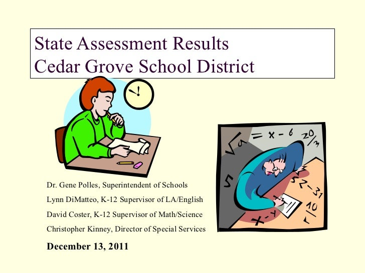 State Assessment Results Cedar Grove School District  Dr. Gene Polles, Superintendent of Schools Lynn DiMatteo, K-12 Super...