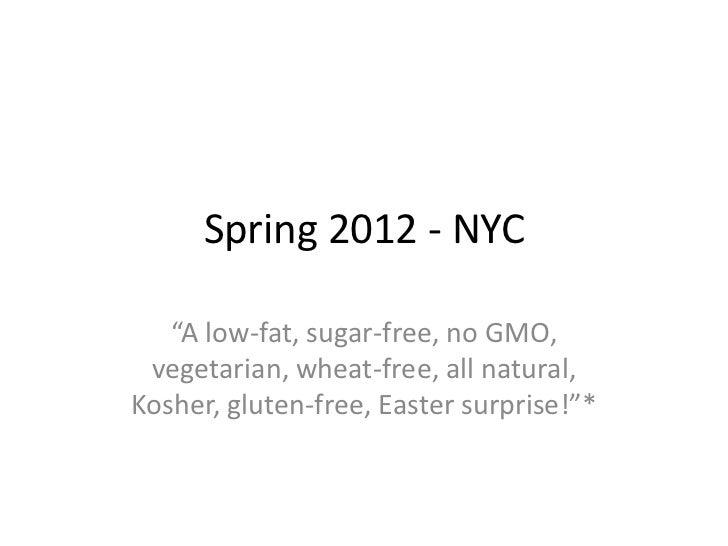 "Spring 2012 - NYC   ""A low-fat, sugar-free, no GMO, vegetarian, wheat-free, all natural,Kosher, gluten-free, Easter surpri..."