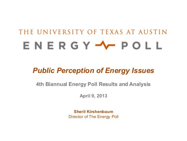 Public Perception of Energy Issues4th Biannual Energy Poll Results and Analysis                 April 9, 2013             ...