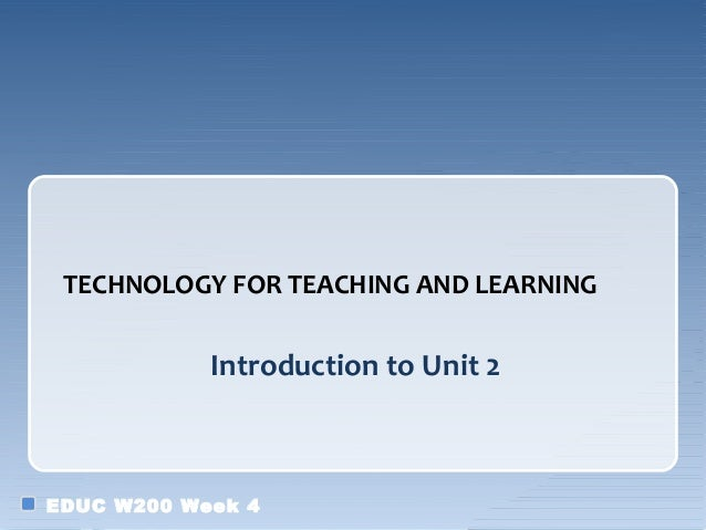 TECHNOLOGY FOR TEACHING AND LEARNING            Introduction to Unit 2EDUC W200 Week 4