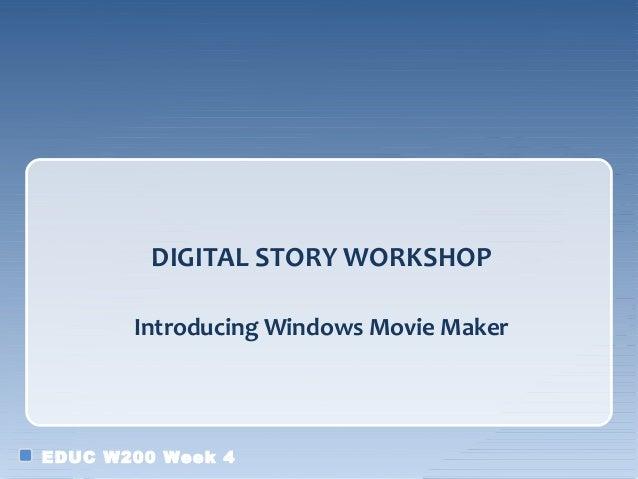 DIGITAL STORY WORKSHOP       Introducing Windows Movie MakerEDUC W200 Week 4