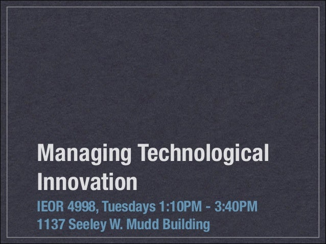 Managing Technological Innovation IEOR 4998, Tuesdays 1:10PM - 3:40PM 1137 Seeley W. Mudd Building