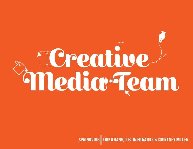 1creative media team, spring 2016 SPRING2016 ERIKA HANG, JUSTIN EDWARDS,&COURTNEY MILLER