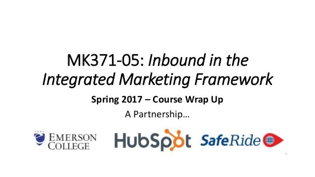 MK371-05: Inbound in the Integrated Marketing Framework Spring 2017 – Course Wrap Up A Partnership…