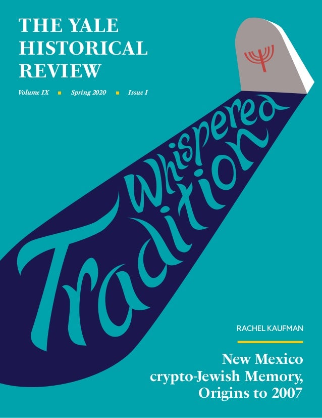 THE YALE HISTORICAL REVIEW Volume IX Issue ISpring 2020 New Mexico crypto-Jewish Memory, Origins to 2007 RACHEL KAUFMAN