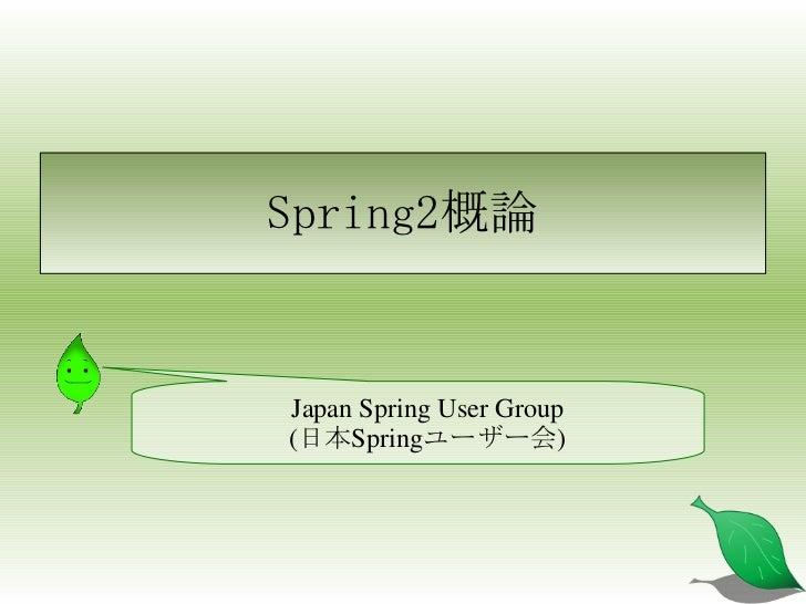 Spring2概論 <ul><ul><li>Japan Spring User Group </li></ul></ul><ul><ul><li>(日本Springユーザー会) </li></ul></ul>