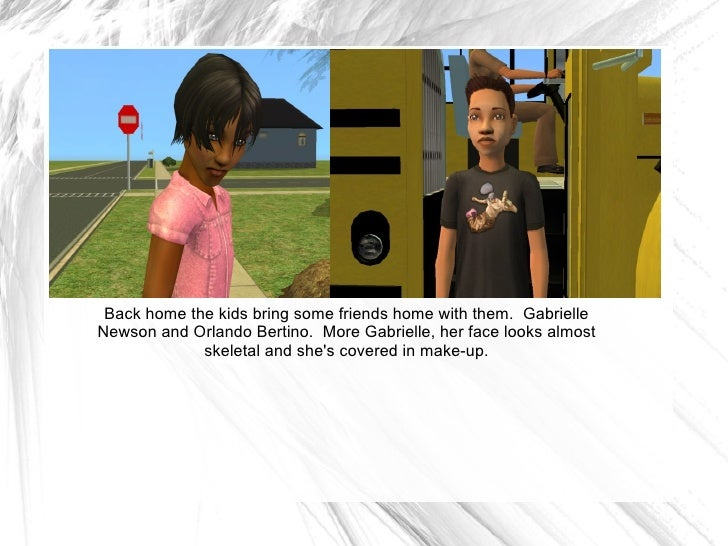 Back home the kids bring some friends home with them.  Gabrielle Newson and Orlando Bertino.  More Gabrielle, her face loo...