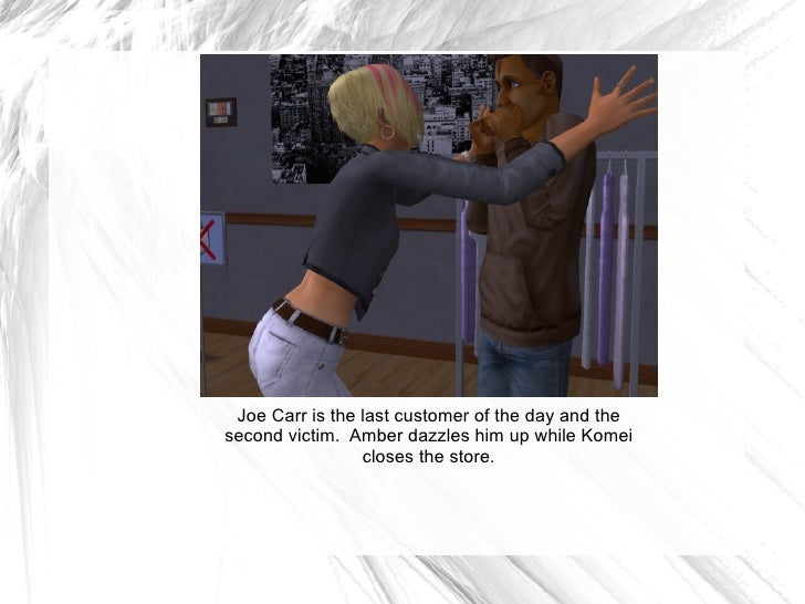Joe Carr is the last customer of the day and the second victim.  Amber dazzles him up while Komei closes the store.