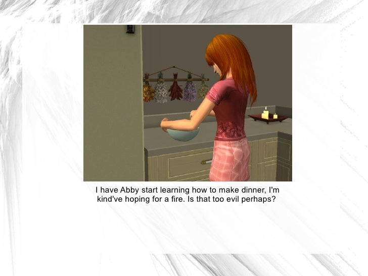 I have Abby start learning how to make dinner, I'm kind've hoping for a fire. Is that too evil perhaps?