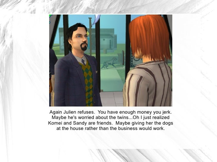 Again Julien refuses.  You have enough money you jerk. Maybe he's worried about the twins...Oh I just realized Komei and S...