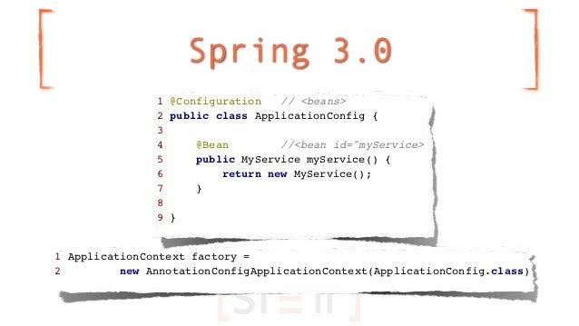 Spring 3.0               1 @Configuration   // <beans>               2 public class ApplicationConfig {               3   ...