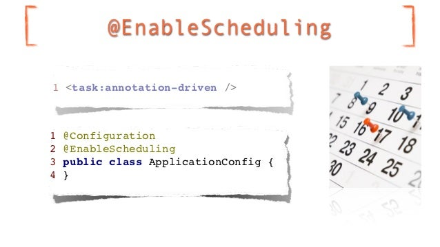 @EnableScheduling1 <task:annotation-driven />1   @Configuration2   @EnableScheduling3   public class ApplicationConfig {4 ...
