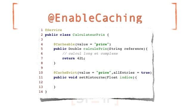 """@EnableCaching 1 @Service 2 public class CalculateurPrix { 3 4     @Cacheable(value = """"price"""") 5     public Double calcule..."""
