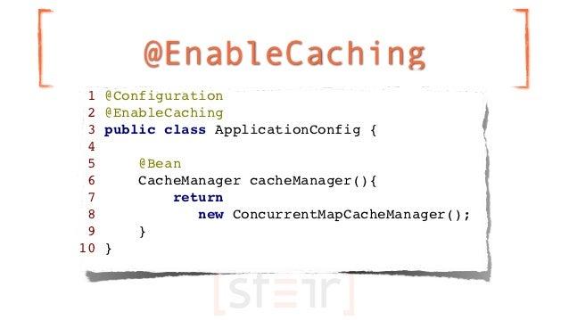 @EnableCaching 1   @Configuration 2   @EnableCaching 3   public class ApplicationConfig { 4 5       @Bean 6       CacheMan...