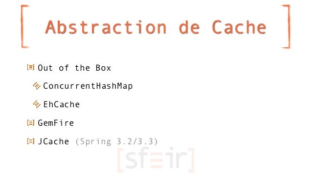 Abstraction de CacheOut of the Box ConcurrentHashMap EhCacheGemFireJCache (Spring 3.2/3.3)