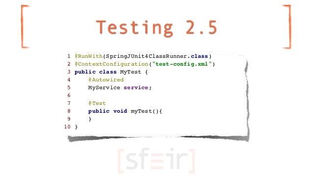 "Testing 2.5 1   @RunWith(SpringJUnit4ClassRunner.class) 2   @ContextConfiguration(""test-config.xml"") 3   public class MyTe..."