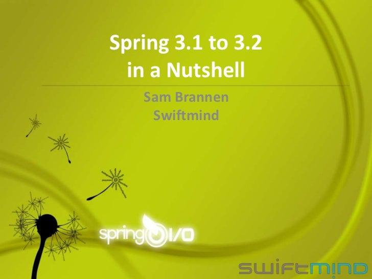 Spring 3.1 to 3.2  in a Nutshell   Sam Brannen    Swiftmind
