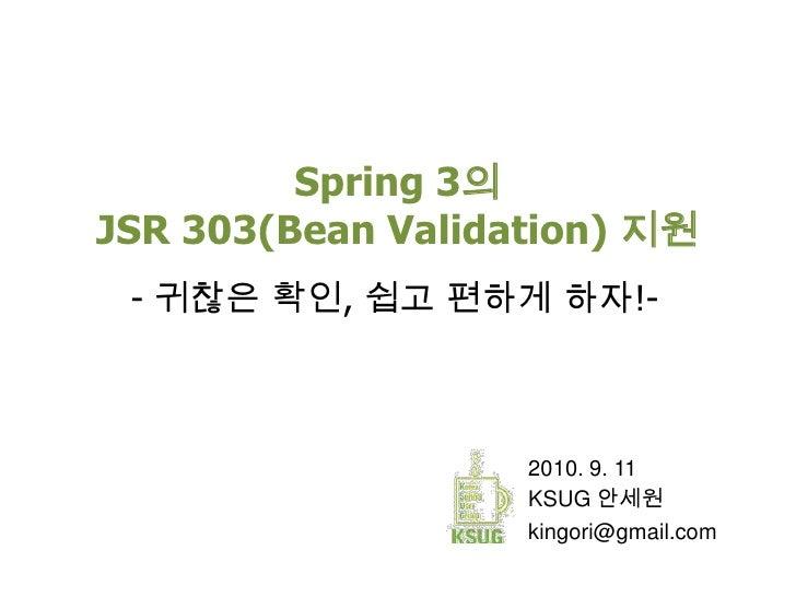 Spring 3의JSR 303(Bean Validation) 지원<br />- 귀찮은 확인, 쉽고 편하게 하자!-<br />2010. 9. 11<br />KSUG 안세원<br />kingori@gmail.com<br />
