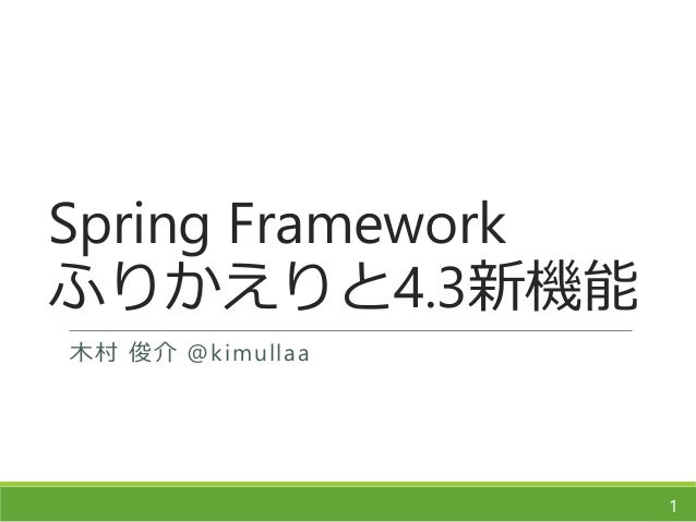 Spring Framework ふりかえりと4.3新機能 木村 俊介 @kimullaa 1