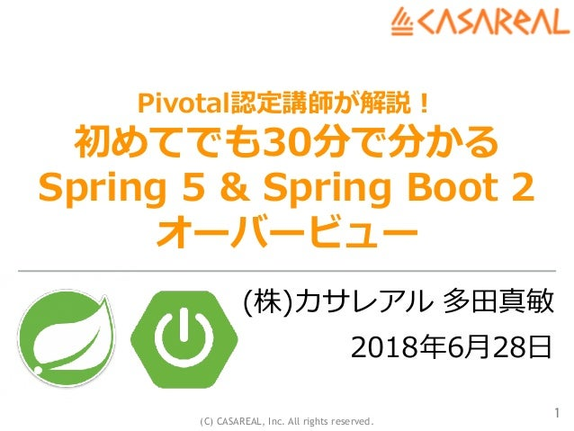 (C) CASAREAL, Inc. All rights reserved. Pivotal認定講師が解説! 初めてでも30分で分かる Spring 5 & Spring Boot 2 オーバービュー (株)カサレアル 多⽥真敏 2018年6...