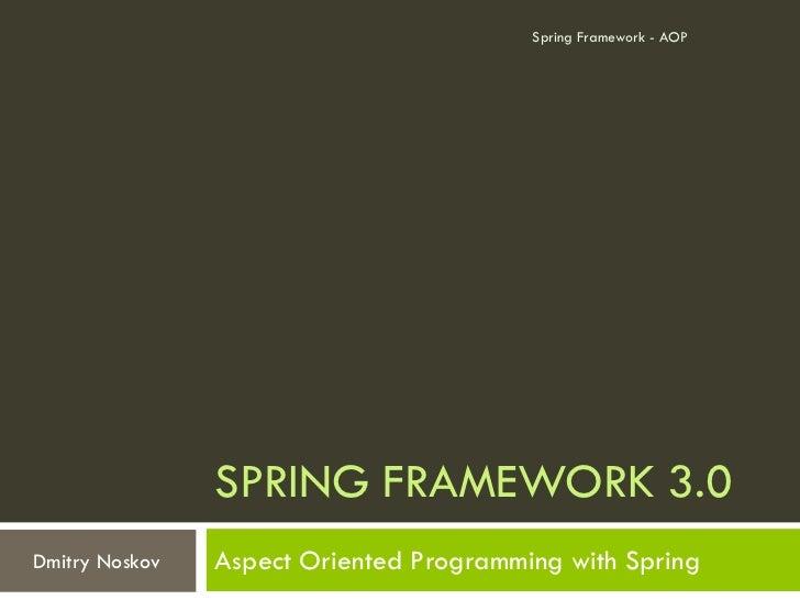 Spring Framework - AOP                SPRING FRAMEWORK 3.0Dmitry Noskov   Aspect Oriented Programming with Spring