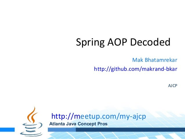 Spring AOP DecodedMak Bhatamrekarhttp://github.com/makrand-bkarAJCPhttp://meetup.com/my-ajcpAtlanta Java Concept Pros