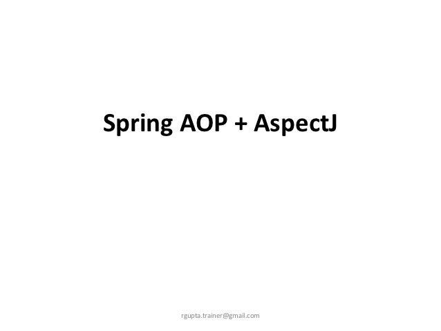 Spring AOP + AspectJ      rgupta.trainer@gmail.com