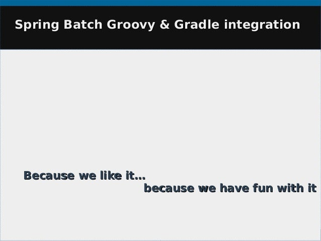 Spring Batch Groovy & Gradle integrationSpring Batch Groovy & Gradle integration Because we like it…Because we like it… be...