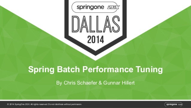 Spring Batch Performance Tuning  By Chris Schaefer & Gunnar Hillert  © 2014 SpringOne 2GX. All rights reserved. Do not dis...