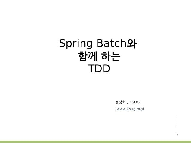 Spring Batch와  함께 하는  TDD  정상혁 , KSUG  (www.ksug.org)