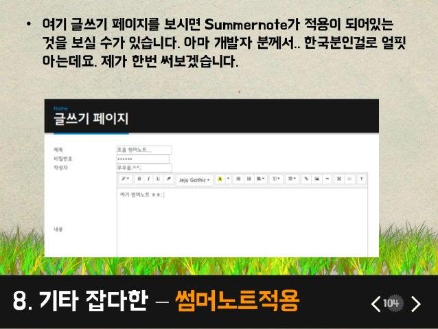 8. 기타 잡다한 – 썸머노트적용 104 • 여기 글쓰기 페이지를 보시면 Summernote가 적용이 되어있는 것을 보실 수가 있습니다. 아마 개발자 분께서.. 한국분인걸로 얼핏 아는데요. 제가 한번 써보겠습니다.
