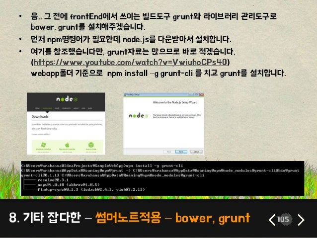 8. 기타 잡다한 – 썸머노트적용 – bower, grunt 105 • 음.. 그 전에 frontEnd에서 쓰이는 빌드도구 grunt와 라이브러리 관리도구로 bower, grunt를 설치해주겠습니다. • 먼저 npm명령...