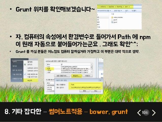 8. 기타 잡다한 – 썸머노트적용 – bower, grunt 106 • Grunt 위치를 확인해보겠습니다~ • 자, 컴퓨터의 속성에서 환경변수로 들어가서 Path 에 npm 이 원래 자동으로 붙어들어가는군요 . 그래도 ...