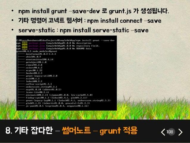 8. 기타 잡다한 – 썸머노트 – grunt 적용 108 • npm install grunt –save-dev 로 grunt.js 가 생성됩니다. • 기타 명령어 코넥트 웹서버 : npm install connect –...