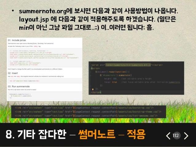 8. 기타 잡다한 – 썸머노트 – 적용 112 • summernote.org에 보시면 다음과 같이 사용방법이 나옵니다. layout.jsp 에 다음과 같이 적용해주도록 하겠습니다. (일단은 min이 아닌 그냥 파일 그대...